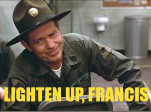 Lighten up, Francis.