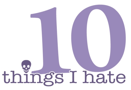 10 Things I Hate